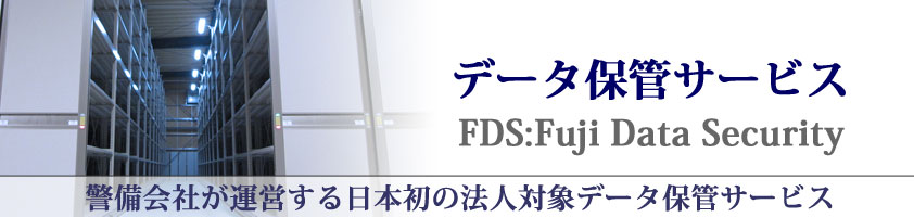 �f�[�^�ۊǃT�[�r�X FDS:Fuji Data Security �x����Ђ��^�c�����{���̖@�l�Ώۃf�[�^�ۊǃT�[�r�X